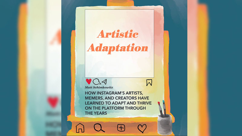 Artistic Adaptation: How Instagram's Artists, Memers and Creators Have Learned To Adapt And Thrive On The Platform Through The Years